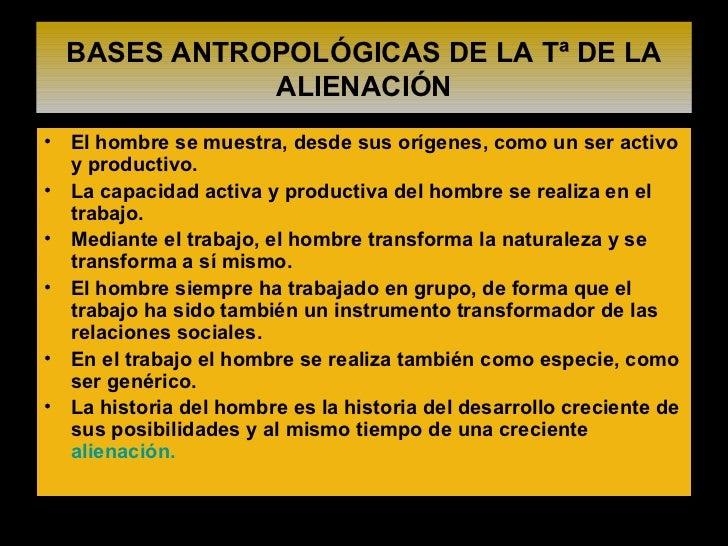 BASES ANTROPOLÓGICAS DE LA Tª DE LA ALIENACIÓN <ul><li>El hombre se muestra, desde sus orígenes, como un ser activo y prod...