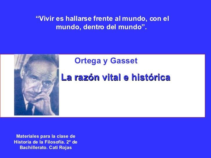 Ortega y Gasset La razón vital e histórica Materiales para la clase de Historia de la Filosofía. 2º de Bachillerato. Cati ...