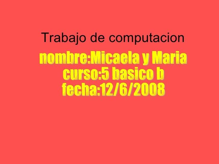 Trabajo de computacion nombre:Micaela y Maria curso:5 basico b fecha:12/6/2008
