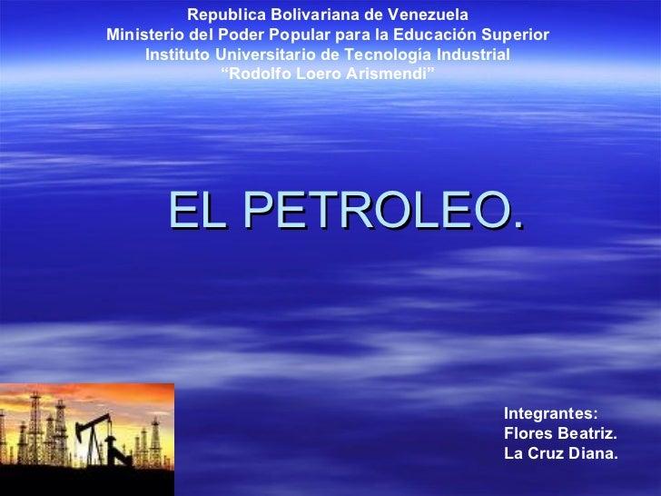 EL PETROLEO. Republica Bolivariana de Venezuela Ministerio del Poder Popular para la Educación Superior Instituto Universi...