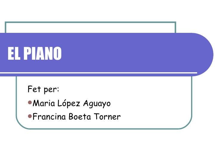 EL PIANO <ul><li>Fet per: </li></ul><ul><li>Maria López Aguayo </li></ul><ul><li>Francina Boeta Torner   </li></ul>