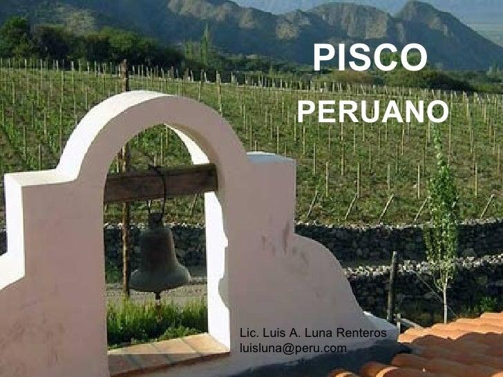 PISCO PERUANO PISCO PERUANO Lic. Luis A. Luna Renteros [email_address]