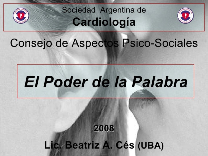 El Poder de la Palabra Consejo de Aspectos Psico-Sociales 2008 Lic. Beatriz A. Cés  (UBA) Sociedad  Argentina de Cardiología