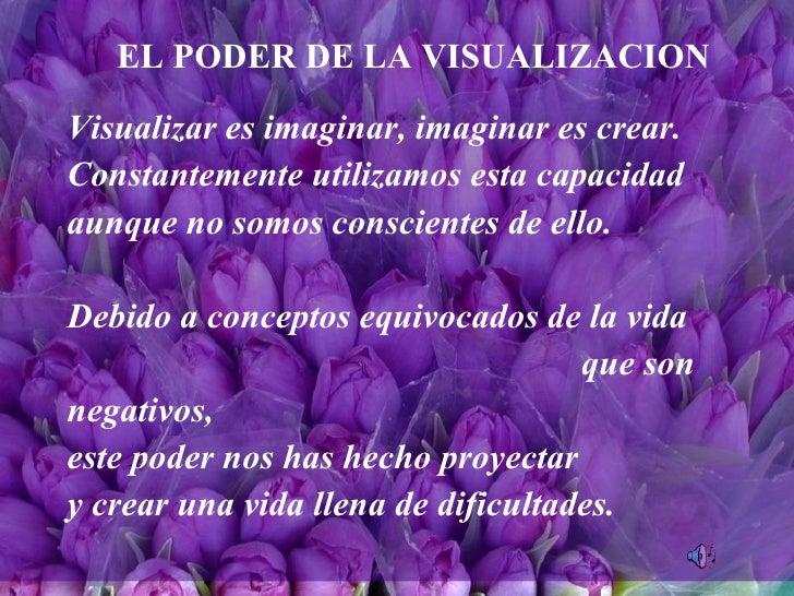 EL PODER DE LA VISUALIZACION Visualizar es imaginar, imaginar es crear. Constantemente utilizamos esta capacidad  aunque n...