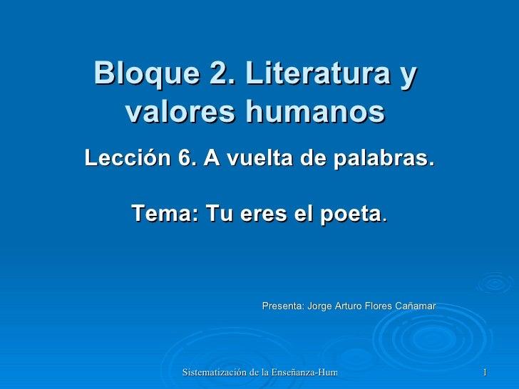 Bloque 2. Literatura y valores humanos Lección 6. A vuelta de palabras. Tema: Tu eres el poeta . Presenta: Jorge Arturo Fl...