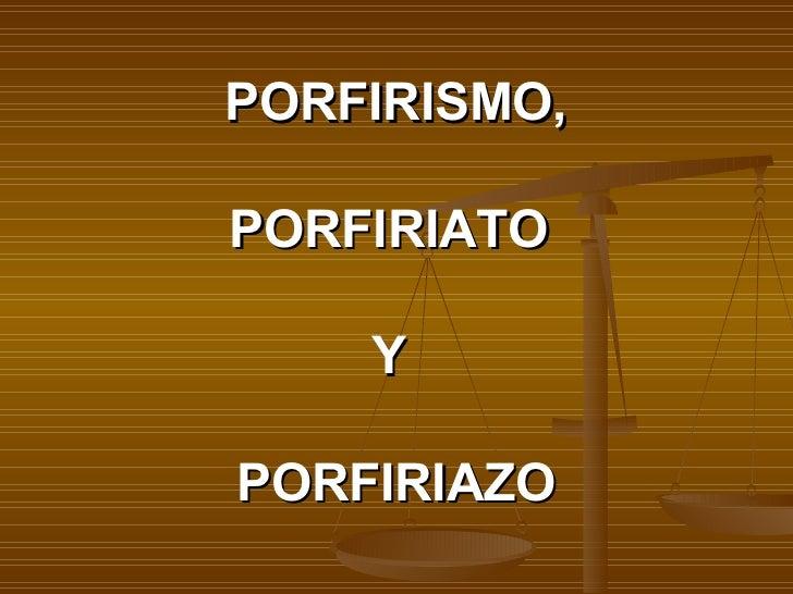 PORFIRISMO,   PORFIRIATO  Y  PORFIRIAZO