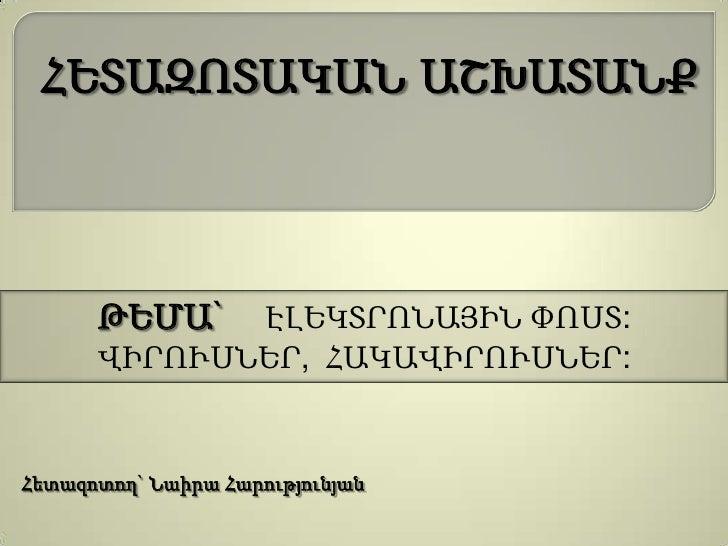 ՀԵՏԱԶՈՏԱԿԱՆ ԱՇԽԱՏԱՆՔ      ԹԵՄԱ`  ԷԼԵԿՏՐՈՆԱՅԻՆ ՓՈՍՏ:      ՎԻՐՈՒՍՆԵՐ, ՀԱԿԱՎԻՐՈՒՍՆԵՐ:Հետազոտող` Նաիրա Հարությունյան
