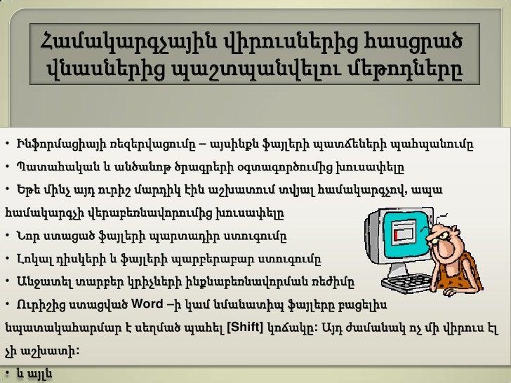 Համակարգչային վիրուսներից հասցրած      վնասներից պաշտպանվելու մեթոդները• Ինֆորմացիայի ռեզերվացումը – այսինքն ֆայլերի պատճե...