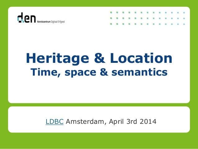 Heritage & Location Time, space & semantics LDBC Amsterdam, April 3rd 2014