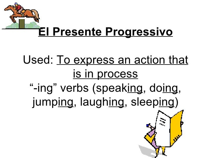 "El Presente Progressivo Used:  To express an action that is in process ""-ing"" verbs (speak ing , do ing , jump ing , laugh..."