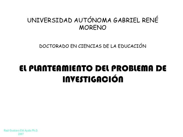 EL PLANTEAMIENTO DEL PROBLEMA DE INVESTIGACIÓN UNIVERSIDAD AUTÓNOMA  GABRIEL RENÉ  MORENO DOCTORADO EN CIENCIAS DE LA EDUC...