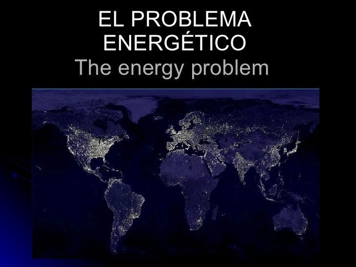 EL PROBLEMA ENERGÉTICO The energy problem