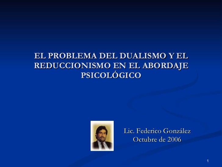 EL PROBLEMA DEL DUALISMO Y EL REDUCCIONISMO EN EL ABORDAJE PSICOLÓGICO Lic. Federico González Octubre de 2006