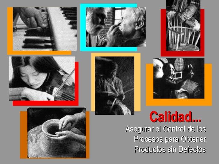 Calidad... <ul><li>Asegurar el Control de los Procesos para Obtener Productos sin Defectos </li></ul>