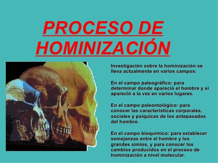 PROCESO DE HOMINIZACIÓN Investigación sobre la hominización se lleva actualmente en varios campos: En el campo paleográfic...