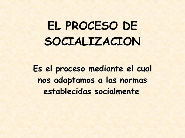 EL PROCESO DE SOCIALIZACION Es e l proceso mediante el cual nos adaptamos a las normas establecidas socialmente