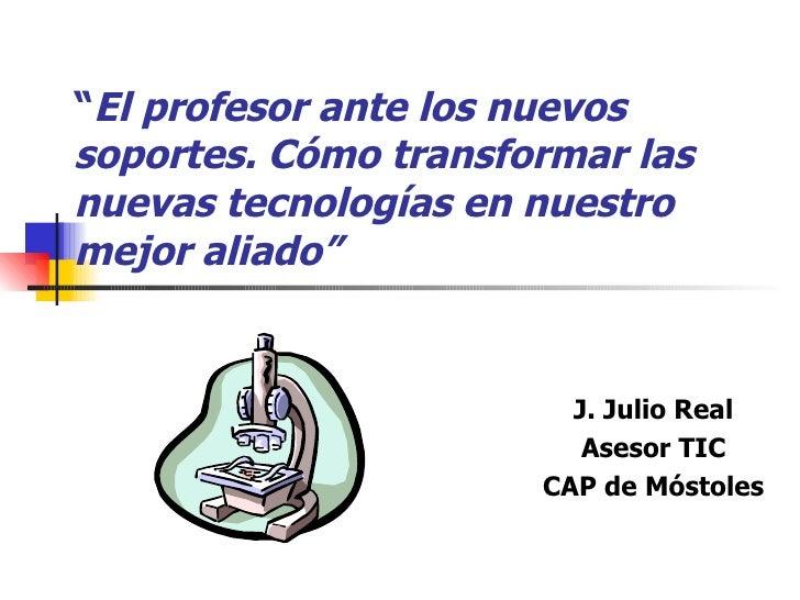 """"""" El profesor ante los nuevos soportes. Cómo transformar las nuevas tecnologías en nuestro mejor aliado"""" J. Julio Real Ase..."""