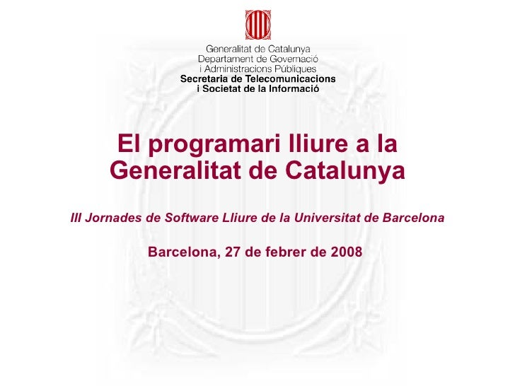 El programari lliure a la       Generalitat de Catalunya III Jornades de Software Lliure de la Universitat de Barcelona   ...