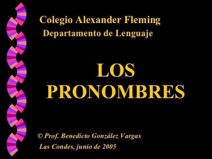 Colegio Alexander Fleming Departamento de Lenguaje LOS PRONOMBRES ©  Prof. Benedicto González Vargas Las Condes, junio de ...