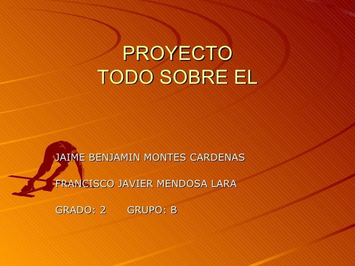 PROYECTO TODO SOBRE EL JAIME BENJAMIN MONTES CARDENAS FRANCISCO JAVIER MENDOSA LARA GRADO: 2  GRUPO: B