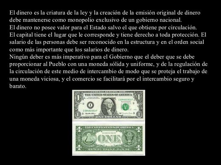 El dinero es la criatura de la ley y la creación de la emisión original de dinero debe mantenerse como monopolio exclusivo...