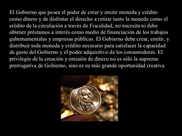 El Gobierno que posee el poder de crear y emitir moneda y crédito como dinero y de disfrutar el derecho a retirar tanto la...