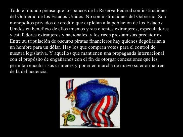 Todo el mundo piensa que los bancos de la Reserva Federal son instituciones del Gobierno de los Estados Unidos. No son ins...