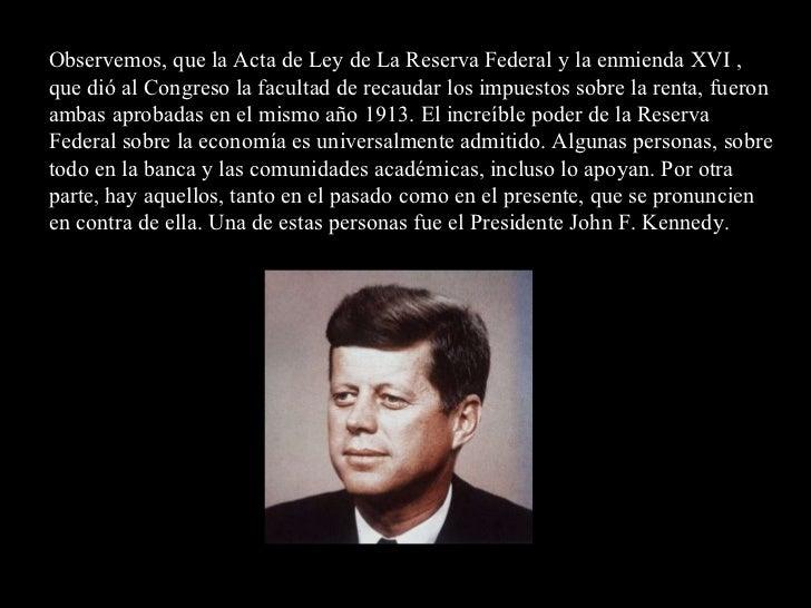 Observemos, que la Acta de Ley de La Reserva Federal y la enmienda XVI , que dió al Congreso la facultad de recaudar los i...