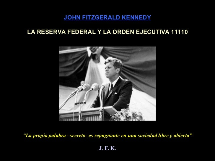 """JOHN FITZGERALD KENNEDY LA RESERVA FEDERAL Y LA ORDEN EJECUTIVA 11110 """" La propia palabra –secreto- es repugnante en una s..."""