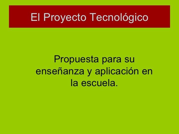 El Proyecto Tecnológico Propuesta para su enseñanza y aplicación en la escuela.