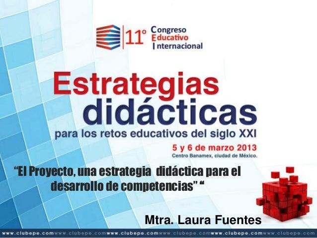 """""""El Proyecto, una estrategia didáctica para el desarrollo de competencias"""" """" Mtra. Laura Fuentes"""