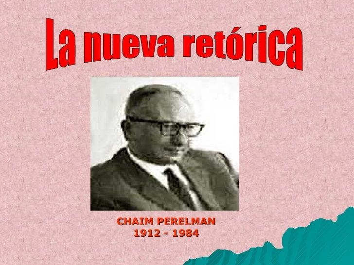 <ul><li>CHAIM PERELMAN </li></ul><ul><li>1912 - 1984 </li></ul>La nueva retórica