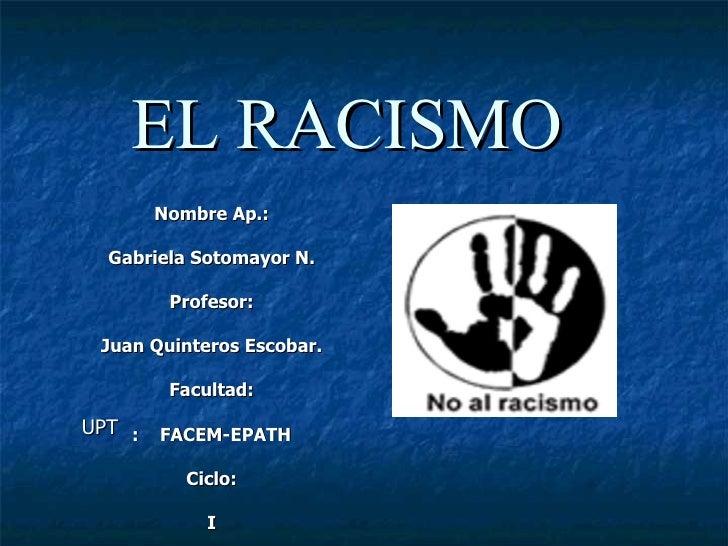 EL RACISMO Nombre Ap.: Gabriela Sotomayor N. Profesor: Juan Quinteros Escobar. Facultad: :  FACEM-EPATH Ciclo: I UPT