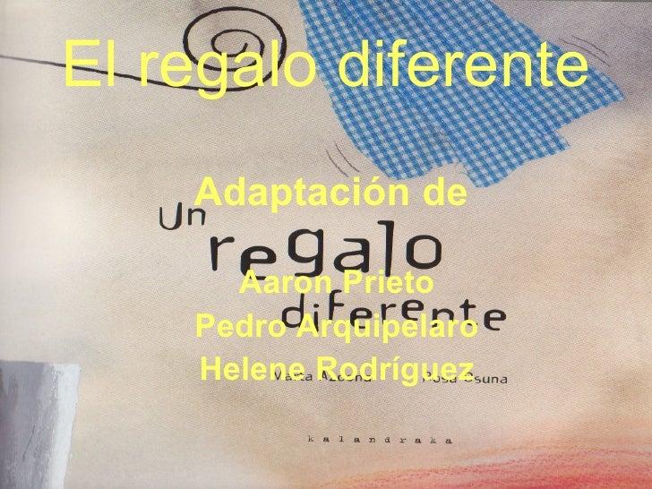 El regalo diferente <ul><li>Adaptación de  </li></ul><ul><li>Aaron Prieto </li></ul><ul><li>Pedro Arquipelaro </li></ul><u...