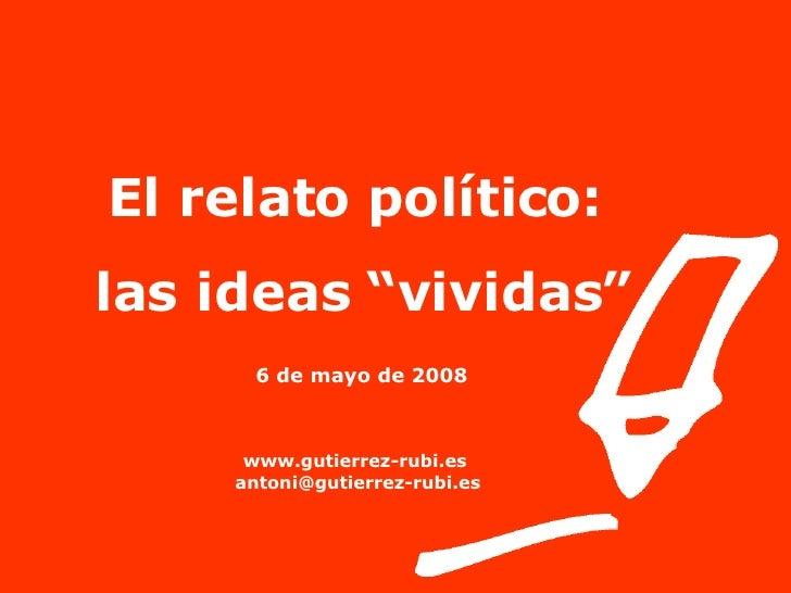 """El relato político:  las ideas """"vividas"""" 6 de mayo de 2008   www.gutierrez-rubi.es [email_address]"""