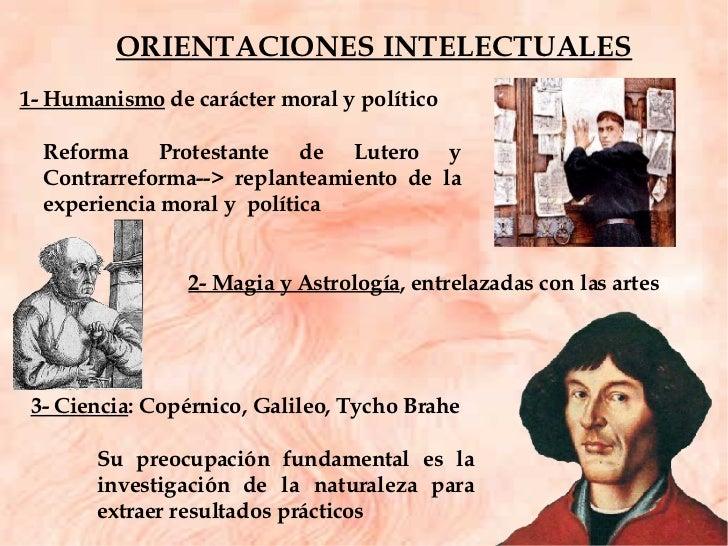 ORIENTACIONES INTELECTUALES 3- Ciencia : Copérnico, Galileo, Tycho Brahe Su preocupación fundamental es la investigación d...