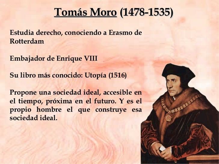 Estudia derecho, conociendo a Erasmo de Rotterdam Embajador de Enrique VIII  Su libro más conocido: Utopía (1516) Propone ...