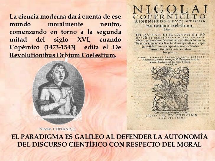 La ciencia moderna dará cuenta de ese mundo moralmente neutro, comenzando en torno a la segunda mitad del siglo XVI, cuand...