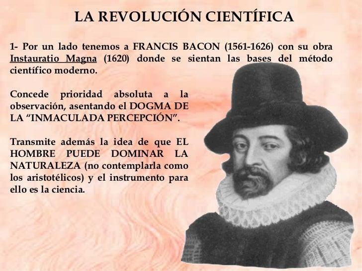 1- Por un lado tenemos a FRANCIS BACON (1561-1626) con su obra  Instauratio Magna  (1620) donde se sientan las bases del m...
