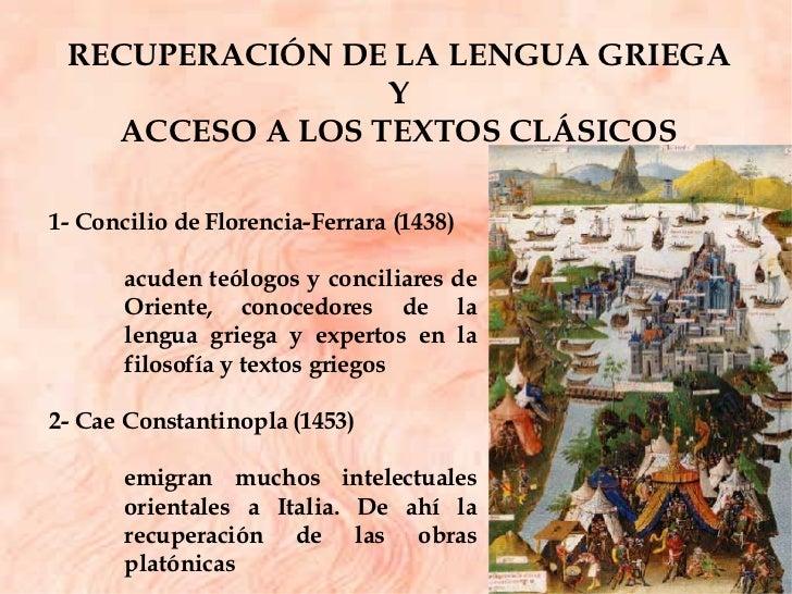 RECUPERACIÓN DE LA LENGUA GRIEGA  Y  ACCESO A LOS TEXTOS CLÁSICOS  1- Concilio de Florencia-Ferrara (1438) acuden teólogos...