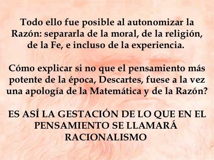 Todo ello fue posible al autonomizar la Razón: separarla de la moral, de la religión, de la Fe, e incluso de la experienci...