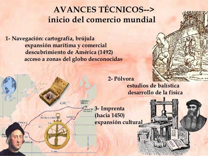 AVANCES TÉCNICOS--> inicio del comercio mundial  3- Imprenta  (hacia 1450) expansión cultural 2- Pólvora  estudios de balí...