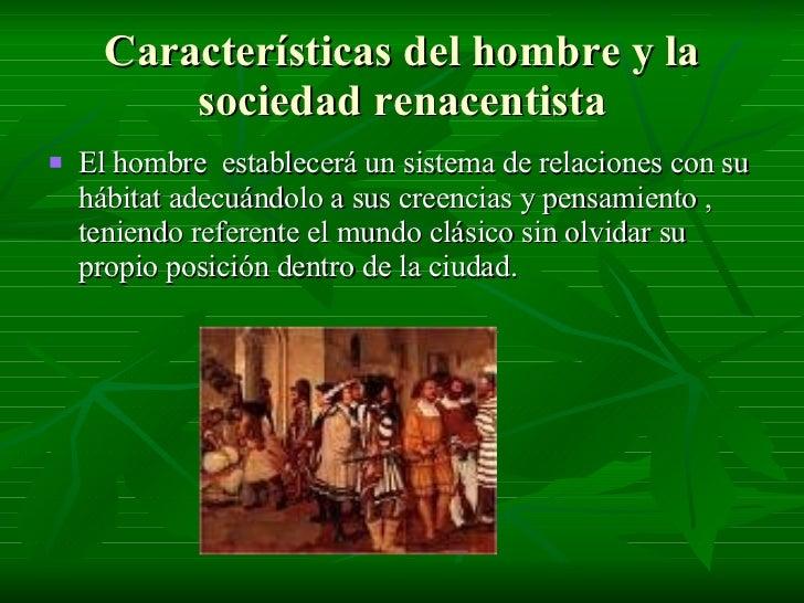 Características del hombre y la sociedad renacentista <ul><li>El hombre  establecerá un sistema de relaciones con su hábit...