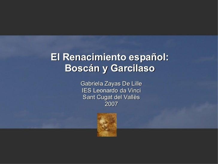 El Renacimiento español: Boscán y Garcilaso <ul><ul><li>Gabriela Zayas De Lille </li></ul></ul><ul><ul><li>IES Leonardo da...