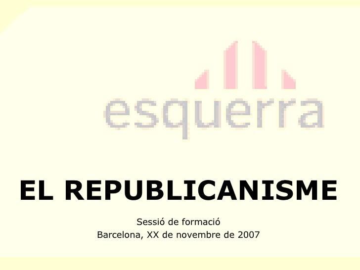 EL REPUBLICANISME Sessió de formació Barcelona, XX de novembre de 2007