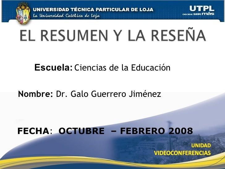 Nombre:  Dr. Galo Guerrero Jiménez Escuela:   Ciencias de la Educación FECHA : OCTUBRE  – FEBRERO 2008