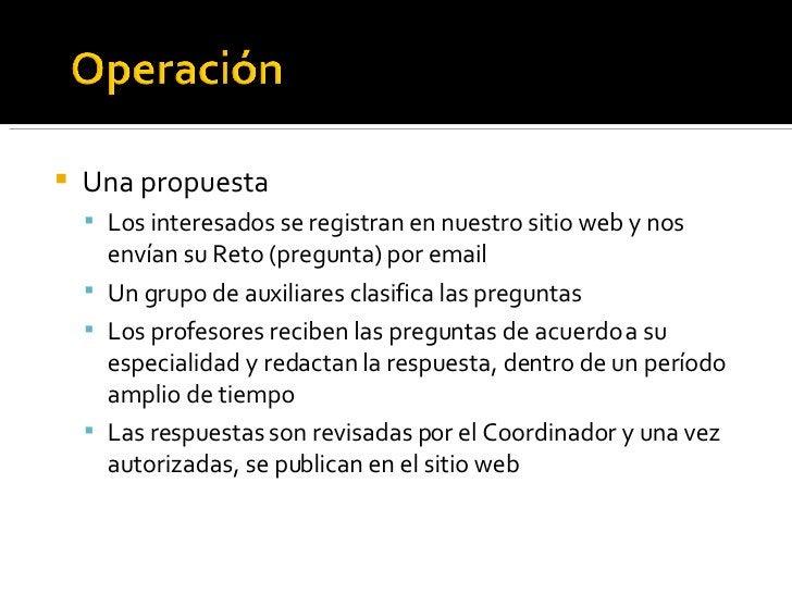 <ul><li>Una propuesta </li></ul><ul><ul><li>Los interesados se registran en nuestro sitio web y nos envían su Reto (pregun...