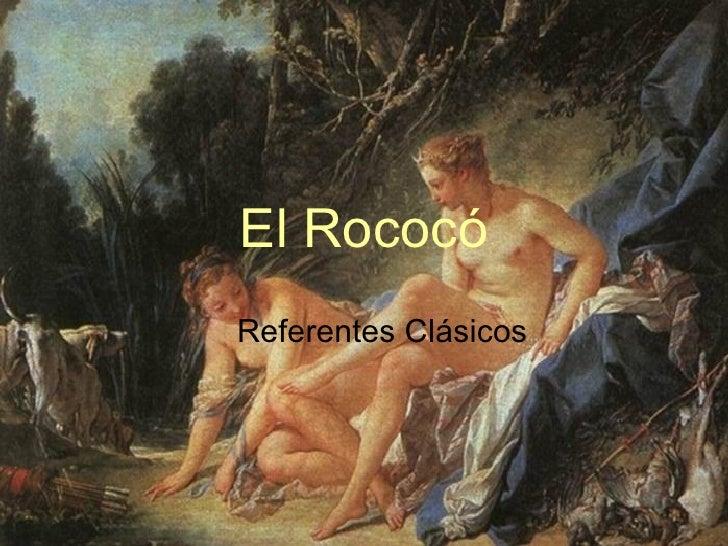 El Rococó <ul><ul><li>Referentes Clásicos </li></ul></ul>