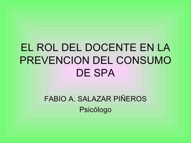 EL ROL DEL DOCENTE EN LA PREVENCION DEL CONSUMO DE SPA FABIO A. SALAZAR PIÑEROS Psicólogo