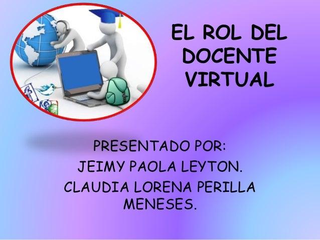 EL ROL DEL DOCENTE VIRTUAL PRESENTADO POR: JEIMY PAOLA LEYTON. CLAUDIA LORENA PERILLA MENESES.